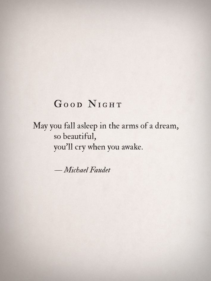 """""""Good night - may you fall asleep in the arms of a dream, so beautiful, you'll cry when you awake."""" -Michael Faudet"""