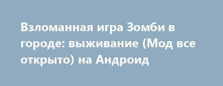 Взломанная игра Зомби в городе: выживание (Мод все открыто) на Андроид http://apk-gamer.ru/2163-vzlomannaya-igra-zombi-v-gorode-vyzhivanie-mod-vse-otkryto-na-android.html