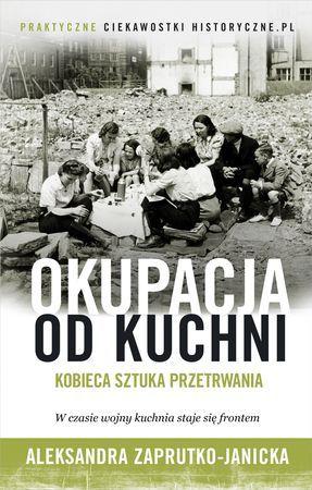 """Aleksandra Zaprutko-Janicka, """"Okupacja od kuchni: kobieca sztuka przetrwania"""", Znak, Kraków 2015. 297 stron"""
