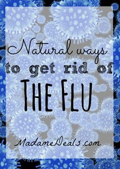 These Natural ways to get rid of the Flu will help you feel better faster when you get hit with this nasty bug!