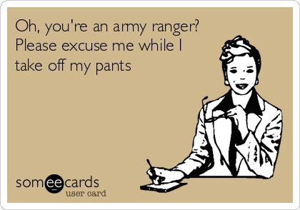 Hahaha can't wait to send this to my hubs! Oh, you're an army ranger? Please excuse me while I take off my pants.