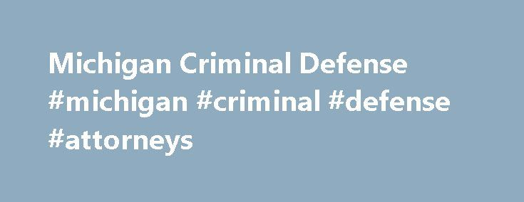 Michigan Criminal Defense #michigan #criminal #defense #attorneys http://tanzania.remmont.com/michigan-criminal-defense-michigan-criminal-defense-attorneys/  # Michigan Criminal Defense If you have committed a crime in Michigan, are suspected of committing a crime in Michigan, or have been accused of committing a crime in Michigan, the government may prosecute you. If found guilty, you could face punishment ranging from the relatively minor (a small fine, for example) to the very severe…