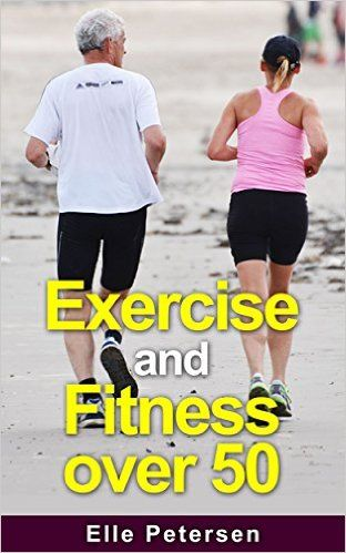 Exercise and Fitness: Exercise and Fitness over 50: A Guide to Exercise over 50…