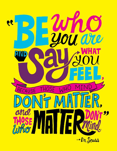 Be who you are and say what you feel...