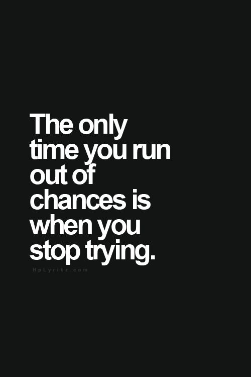 the only time you run out of chances is when you stop trying