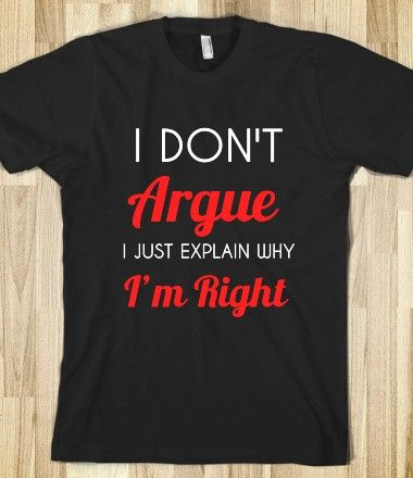 I DON'T ARGUE I JUST EXPLAIN WHY I'M RIGHT (perfect shirt for me)