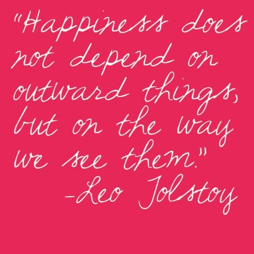 happiness does not depend on outward things, but on the way we see them. -Leo Tolstoy