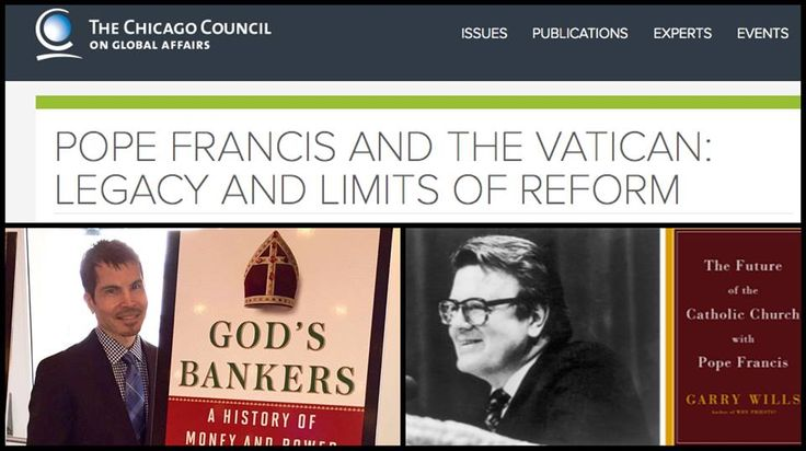 GET READY CHICAGO:  This coming Thursday, June 4, the venerable Chicago Council on Global Affairs is hosting a special evening panel presentation with me and the prolific Professor Garry Wills, about the limits of reform in the Vatican under Pope Francis. It starts at 5:30 at the Renaissance Blackstone Hotel and is followed by a book signing. The public is welcome and can get more info and register at http://www.thechicagocouncil.org/event/pope-francis-and-vatican-legacy-and-limits-reform