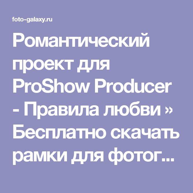 Романтический проект для ProShow Producer - Правила любви » Бесплатно скачать рамки для фотографий,клипарт,шрифты,шаблоны для Photoshop,костюмы,рамки для фотошопа,обои,фоторамки,DVD обложки,футажи,свадебные футажи,детские футажи,школьные футажи,видеоредакторы,видеоуроки,скрап-наборы