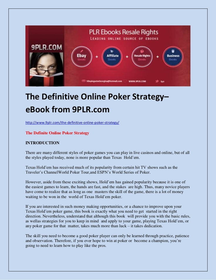 The Definitive Online Poker Strategy–eBook from 9PLR.com http://www.9plr.com/the-definitive-online-poker-strategy/ The Definite Online Poker Strategy INTRODUCTION There are many different styles of poker games you can play in live casinos and online, but of all the styles played today, none is more popular than Texas Hold'em.Texas Hold'em has received much of its popularity from certain hit TV shows such as the Traveler's Channel World Poker Tour,and ESPN's World Series of Poker.
