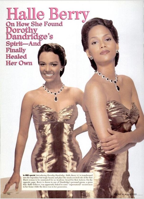"""Halle Berry On How She Found Dorothy Dandridge's Spirit— And How She Finally Healed Her Own (Ebony, August 1999) """"She [Halle Berry] absolutely stole the essence of Dottie and she truly understood her. I felt like, for two hours, I'd been visiting with Dottie again. She would have been so pleased and so happy."""" - Geri Branton on Halle's portrayal of Dorothy Dandridge in Introducing Dorothy Dandridge"""