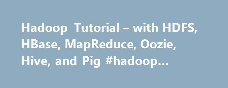 Hadoop Tutorial – with HDFS, HBase, MapReduce, Oozie, Hive, and Pig #hadoop #technologies http://uk.nef2.com/hadoop-tutorial-with-hdfs-hbase-mapreduce-oozie-hive-and-pig-hadoop-technologies/  # Hadoop Tutorial: Developing Big-Data Applications with Apache Hadoop Following is an extensive series of tutorials on developing Big-Data Applications with Hadoop. Since each section includes exercises and exercise solutions, this can also be viewed as a self-paced Hadoop training course. All the…