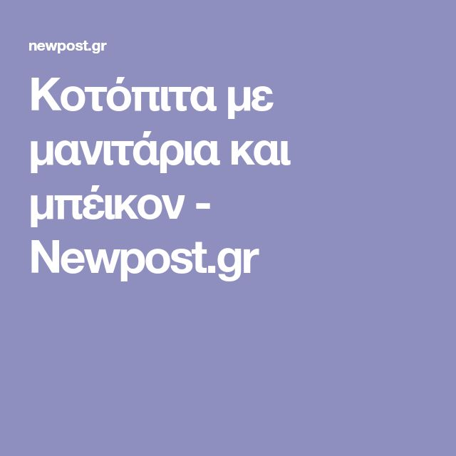 Κοτόπιτα με μανιτάρια και μπέικον - Newpost.gr