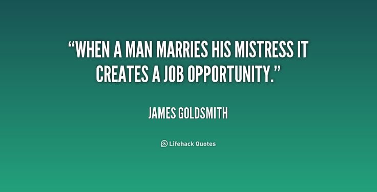 When a man marries his mistress it creates a job opportunity. - James Goldsmith at Lifehack Quotes