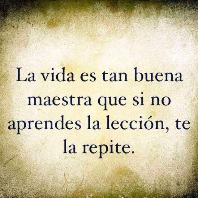 La vida es tan buena maestra que si no aprendes la lección, te la repite.