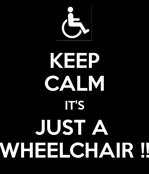 KEEP CALM IT'S JUST A  WHEELCHAIR !! - Love this - I would love it on a t-shirt ;)