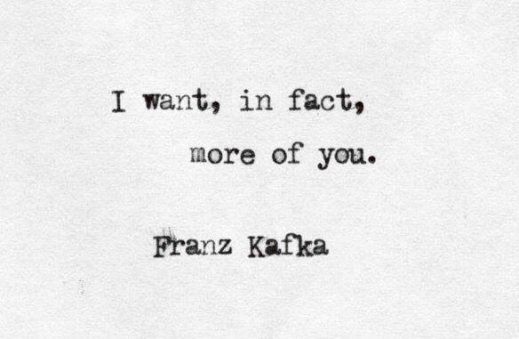 """""""... more of you"""" -Franz Kafka"""