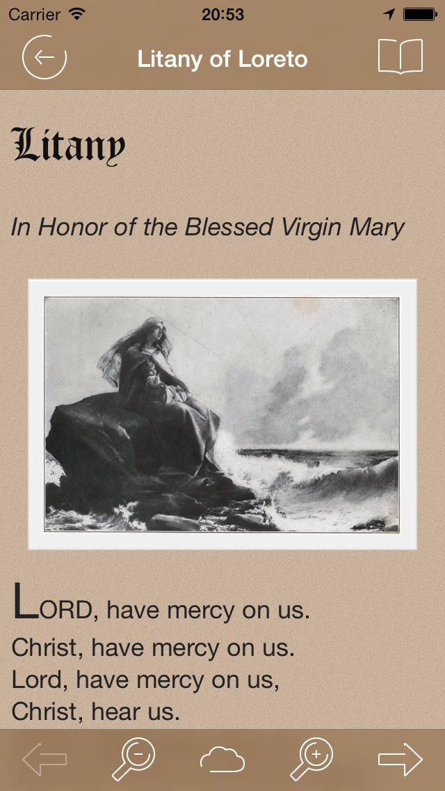 Litany of Loreto  Litany   In Honor of the Blessed Virgin Mary    LORD, have mercy on us. Christ, have mercy on us. Lord, have mercy on us, Christ, hear us. Christ, graciously hear us. God the Father of heaven, have mercy on us. God the Son, Redeemer of the world, have mercy on us. God the Holy Ghost, have mercy on us. Holy Trinity, one God, have mercy on us. Holy Mary, pray for us. Holy Mother of God, pray for us. Holy Virgin of virgins, pray for us. Mother of Christ, pray for us. Mother of…