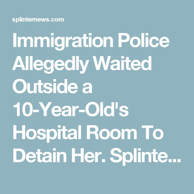 Immigration Police Allegedly Waited Outside a 10-Year-Old's Hospital Room To Detain Her. Splinter, 2017.10.25.
