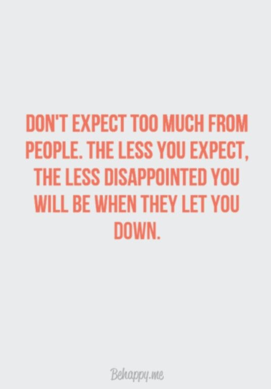 Expectations... I need to repeat this to myself because for some reason I'm always disappointed because I expect people to be a certain way because I would do the same from them.