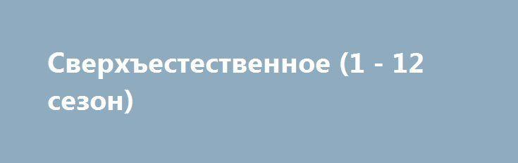 Сверхъестественное (1 - 12 сезон) http://hdrezka.biz/serials/522-sverhestestvennoe-1-12-sezon.html