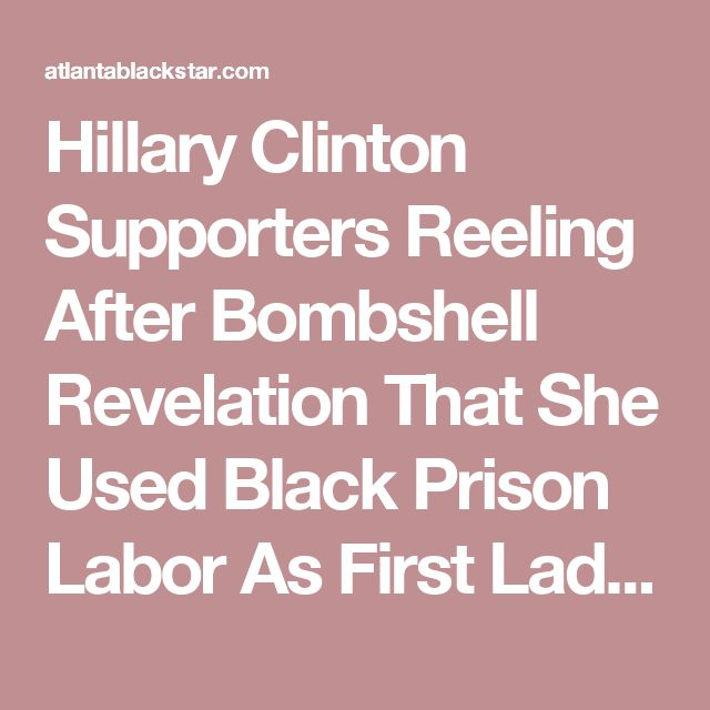 Hillary Clinton Supporters Reeling After Bombshell Revelation That She Used Black Prison Labor As First Lady of Arkansas - Atlanta Black Star