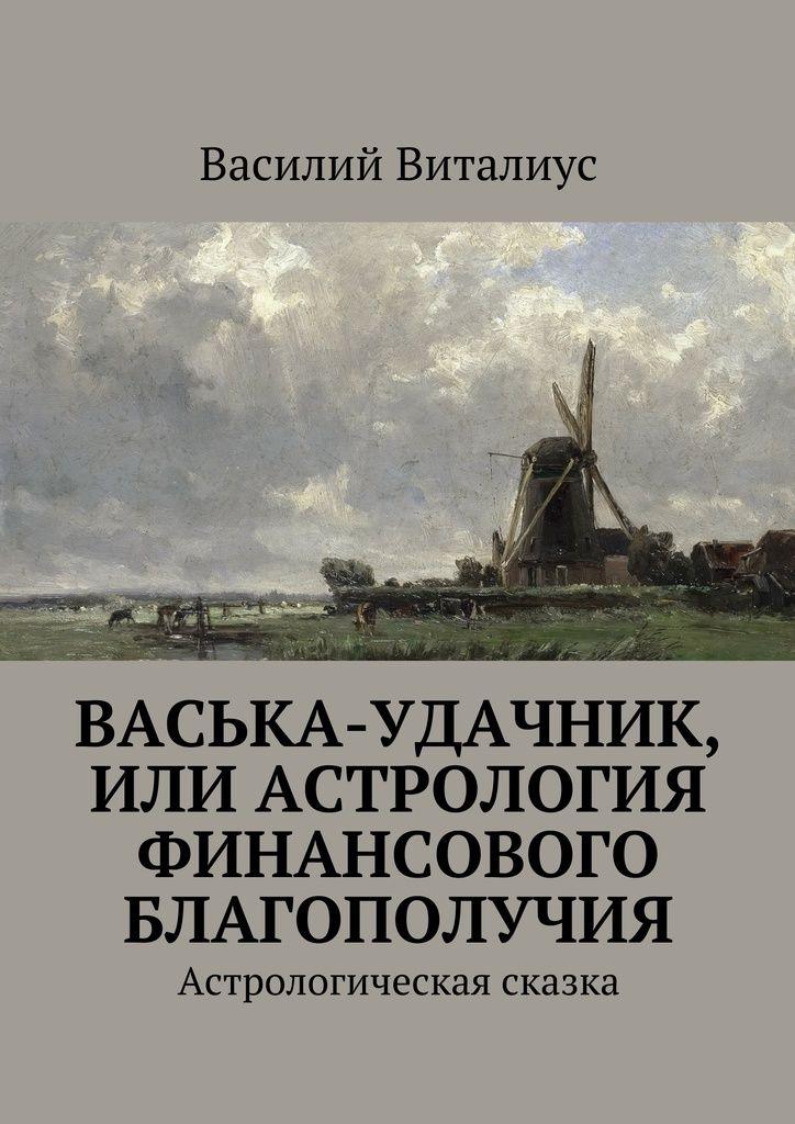 Васька-удачник, или Астрология финансового благополучия - Василий Виталиус — Ridero