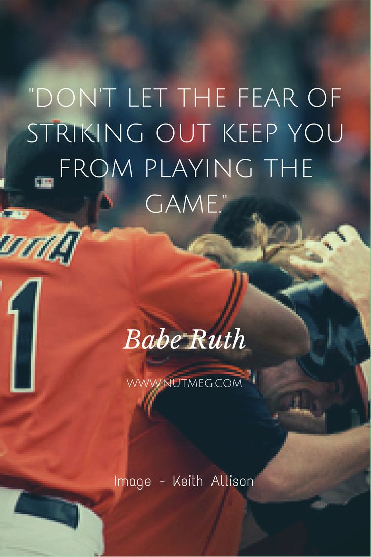 """Don't let the fear of striking out keep you from playing the game."" - Babe Ruth"