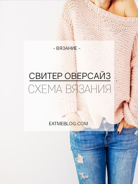 ОВЕРСАЙЗ СВИТЕР — СХЕМА ВЯЗАНИЯ | EAT ME BLOG