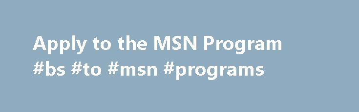 Apply to the MSN Program #bs #to #msn #programs http://mauritius.remmont.com/apply-to-the-msn-program-bs-to-msn-programs/  # Apply to the MSN Program Admission Requirements Admission to the Master of Science in Nursing degree is a selective process. Years of registered nurse experience, professional experience relevant to the specific MSN concentration and evidence of scholarship and involvement in the nursing profession as indicated on the applicant's resume, along with GPA and intent for…