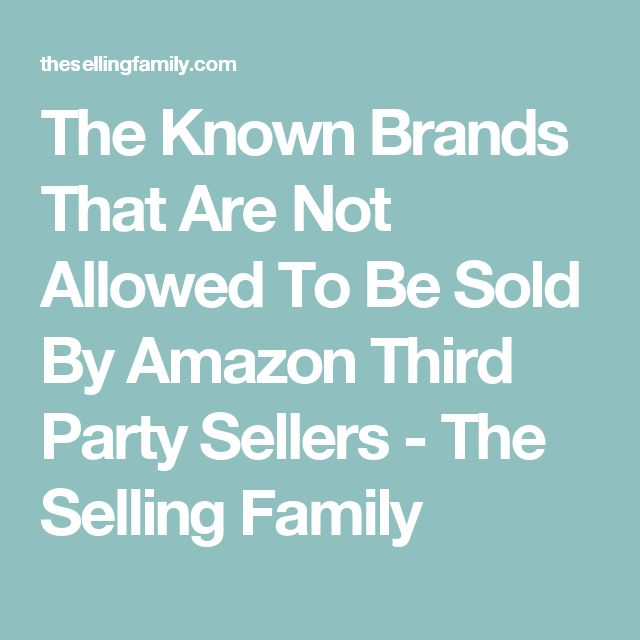 The Known Brands That Are Not Allowed To Be Sold By Amazon Third Party Sellers - The Selling Family