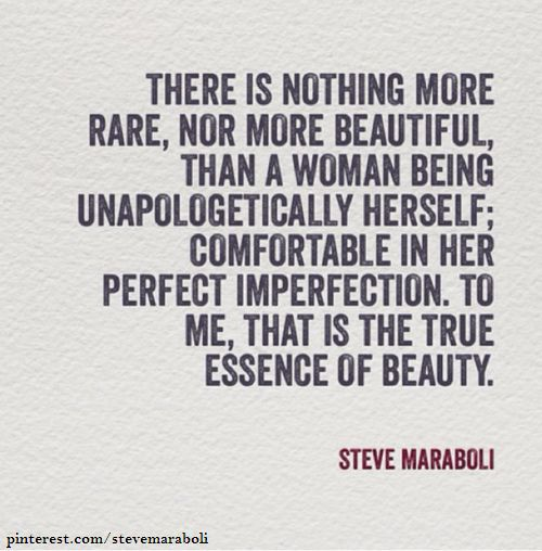 """""""There is nothing more rare, nor more beautiful, than a woman being unapologetically herself; comfortable in her perfect imperfection. To me, that is the true essence of beauty."""" - Steve Maraboli #quote"""