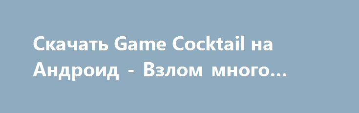 Скачать Game Cocktail на Андроид - Взлом много денег http://droider-games.ru/1142-skachat-game-cocktail-na-android-vzlom-mnogo-deneg.html