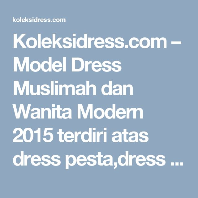 Koleksidress.com – Model Dress Muslimah dan Wanita Modern 2015 terdiri atas dress pesta,dress kebaya,long dress muslim,dress batik modern,dress terbaru,dress pendek,model baju dress,baju dress terbaru,dress kebaya modern,gambar dress,dress modern, dll.