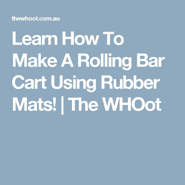 Learn How To Make A Rolling Bar Cart Using Rubber Mats! | The WHOot