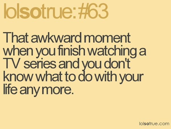 That awkward moment when you finish watching a TV series and you dont know what to do with your life any more. images-humor