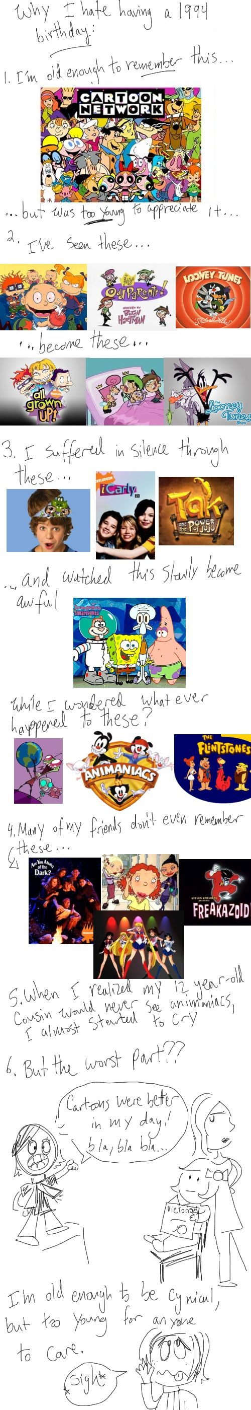 Sad truths for a 90's kid. I was born in 90 so I remember the older shows better, but I still had to suffer through garbage. What ever happened to All that and Wishbone!?!