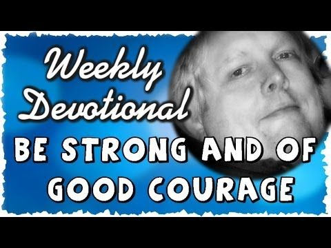 BE STRONG AND OF GOOD COURAGE #WeeklyDevotional