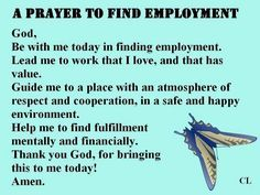 Prayer to find employment.  God, be with me today in finding employment. Lead me to work that I love, and that has value.  Guide me to a place with an atmosphere of respect and cooperation in a safe and happy environment.  Help me to find fulfillment mentally and financially.  Thank you God for bringing this to me today!  Amen.
