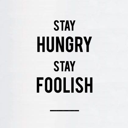 """Stay hungry. Stay foolish"" - Steve Jobs. This quote comes from his Stanford Commencement speech in 2005."
