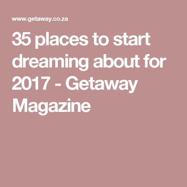 35 places to start dreaming about for 2017 - Getaway Magazine