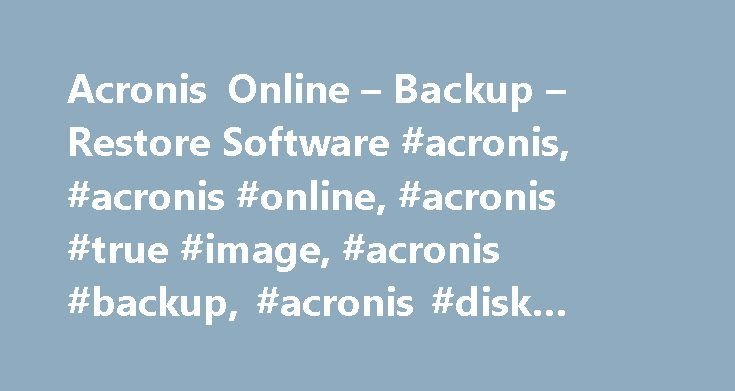 Acronis Online – Backup – Restore Software #acronis, #acronis #online, #acronis #true #image, #acronis #backup, #acronis #disk #director http://alaska.nef2.com/acronis-online-backup-restore-software-acronis-acronis-online-acronis-true-image-acronis-backup-acronis-disk-director/  # Acronis Backup Restore Solutions Acronis is a leading backup software, disaster recovery, and secure data access provider to consumers, small-medium businesses, and enterprises. Acronis solutions include physical…