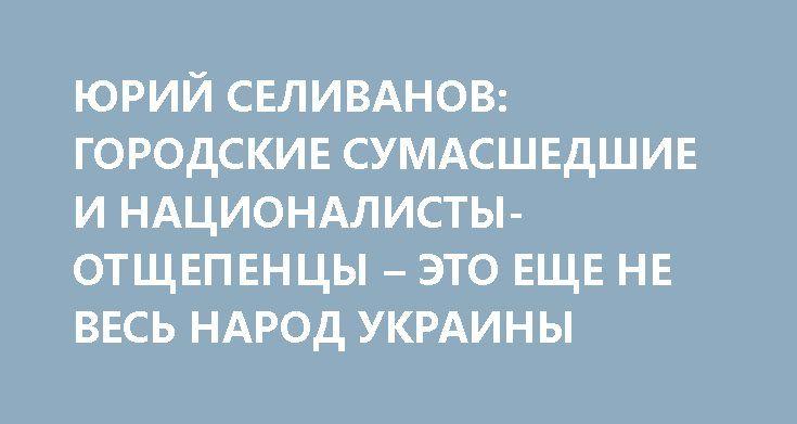 ЮРИЙ СЕЛИВАНОВ: ГОРОДСКИЕ СУМАСШЕДШИЕ И НАЦИОНАЛИСТЫ-ОТЩЕПЕНЦЫ – ЭТО ЕЩЕ НЕ ВЕСЬ НАРОД УКРАИНЫ http://rusdozor.ru/2017/03/21/yurij-selivanov-gorodskie-sumasshedshie-i-nacionalisty-otshhepency-eto-eshhe-ne-ves-narod-ukrainy/  Журналист Юрий Селиванов в эфире программы «На самом деле» агентства News Front; ведущий программы — Сергей Веселовский. «Все мы хорошо понимаем, что большинство жителей Украины – нормальные и адекватные люди, никогда не страдавшие никакими «бздыками» и «манечками» на…