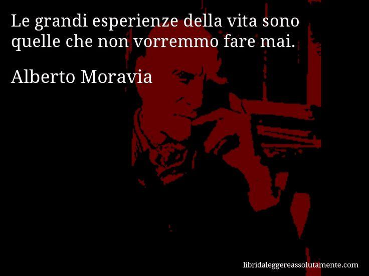 Aforisma di Alberto Moravia , Le grandi esperienze della vita sono quelle che non vorremmo fare mai.