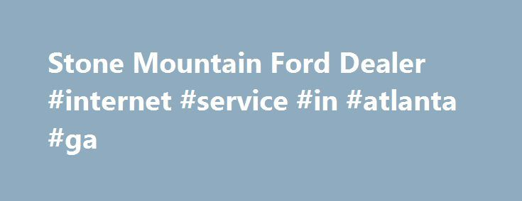 Stone Mountain Ford Dealer #internet #service #in #atlanta #ga http://broadband.nef2.com/stone-mountain-ford-dealer-internet-service-in-atlanta-ga/  # Five Star Ford Stone Mountain Five Star Ford Stone Mountain is one of the newest Ford dealerships in the Atlanta area, and a new addition to the Five Star Automotive family. We serve the greater Atlanta area, including the cities of Decatur and Stone Mountain. Our robust Ford inventory includes American favorites such as the Ford Mustang…