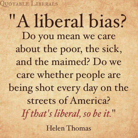 Liberal is a label I'm ok with. I believe our country should do it's best to help those in need. Both government and individuals should want to achieve this.