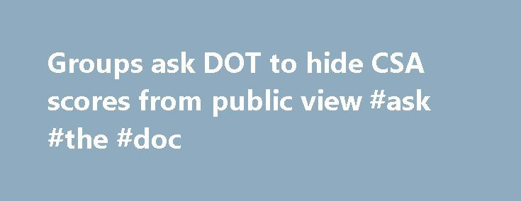 Groups ask DOT to hide CSA scores from public view #ask #the #doc http://questions.remmont.com/groups-ask-dot-to-hide-csa-scores-from-public-view-ask-the-doc/  #ask dot com # Groups ask DOT to hide CSA scores from public view Ten trade associations representing companies that own and operate commercial trucks and buses have jointly asked the Dept. of Transportation (DOT) to remove from public view carriers Compliance, Safety, Accountability scores based on the Safety Measurement System (SMS)…