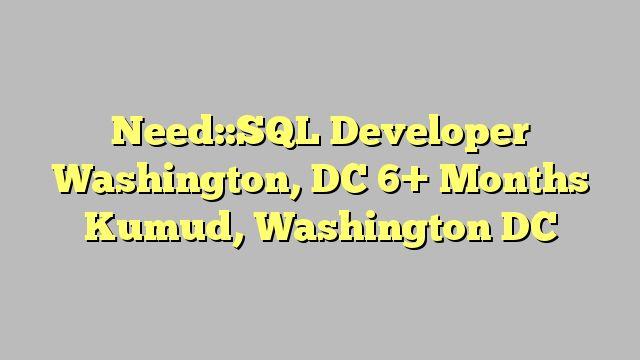 Need::SQL Developer Washington, DC 6+ Months Kumud, Washington DC