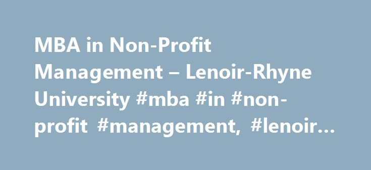 MBA in Non-Profit Management – Lenoir-Rhyne University #mba #in #non-profit #management, #lenoir-rhyne #university http://iowa.remmont.com/mba-in-non-profit-management-lenoir-rhyne-university-mba-in-non-profit-management-lenoir-rhyne-university/  # APPLY NOW Begin your future at Lenoir-Rhyne – apply today. Our online application and admission process is easy to complete and our knowledgeable staff are here to help – every step of the way. SCHEDULE A VISIT Discover the history of our campus…