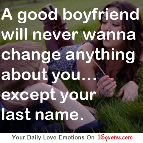 A good boyfriend will never wanna change anything about you…except your last name.